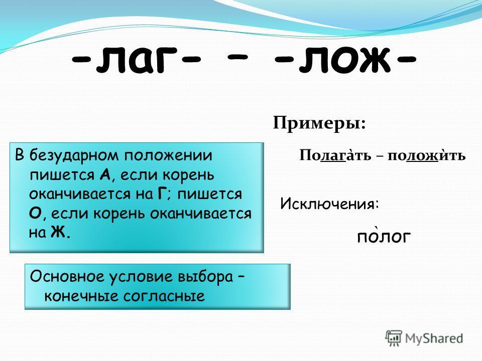 -лаг- – -лож- В безударном положении пишется А, если корень оканчивается на Г; пишется О, если корень оканчивается на Ж. Полага̀ть – положѝть Примеры: по ̀ лог Исключения: Основное условие выбора – конечные согласные