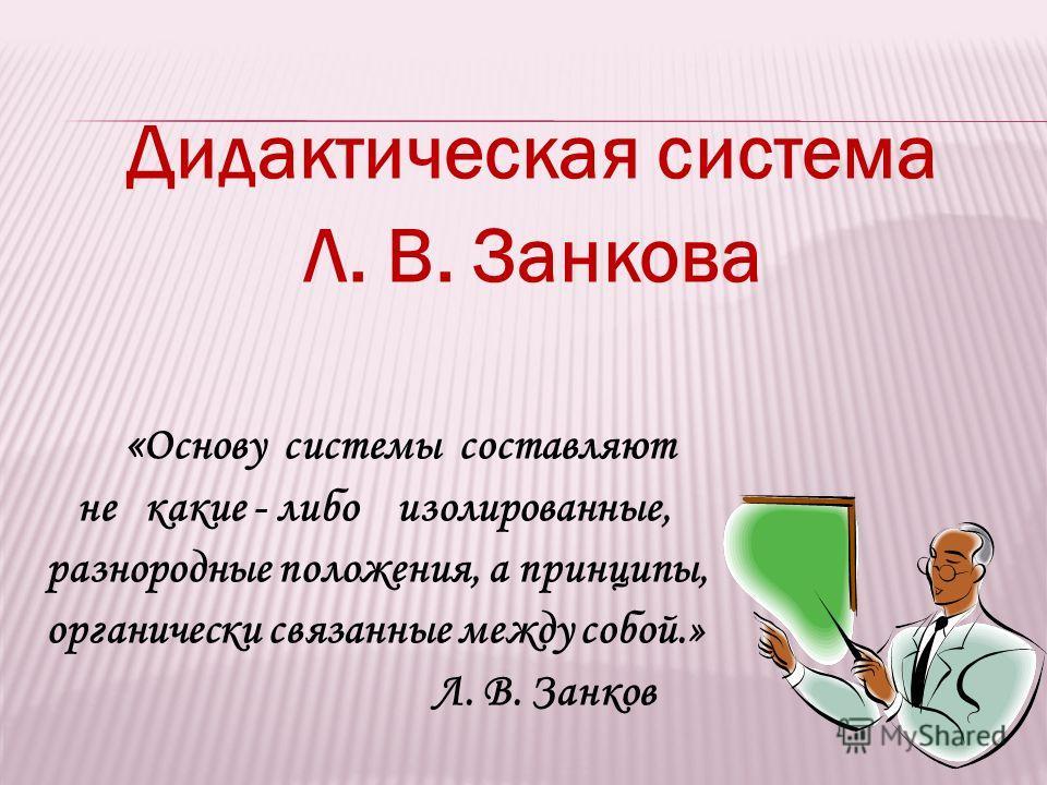 Дидактическая система Л. В. Занкова « Основу системы составляют не какие - либо изолированные, разнородные положения, а принципы, органически связанные между собой.» Л. В. Занков