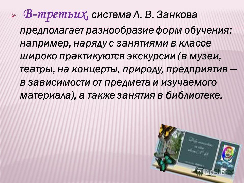 В-третьих, система Л. В. Занкова предполагает разнообразие форм обучения: например, наряду с занятиями в классе широко практикуются экскурсии (в музеи, театры, на концерты, природу, предприятия в зависимости от предмета и изучаемого материала), а так