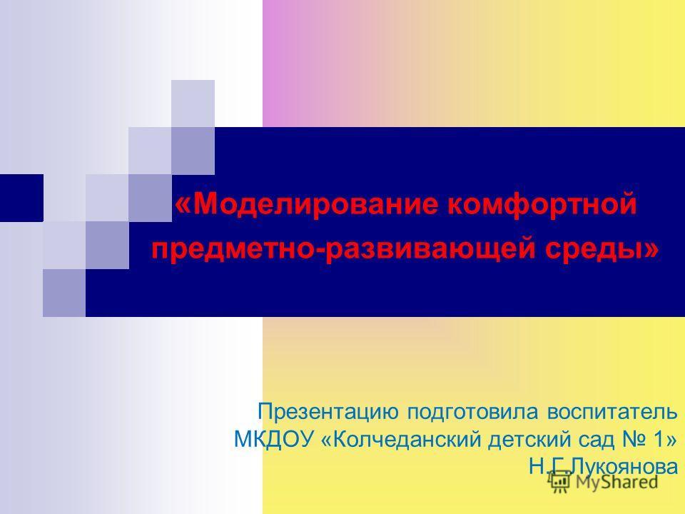 Презентацию подготовила воспитатель МКДОУ «Колчеданский детский сад 1» Н.Г.Лукоянова « Моделирование комфортной предметно-развивающей среды»