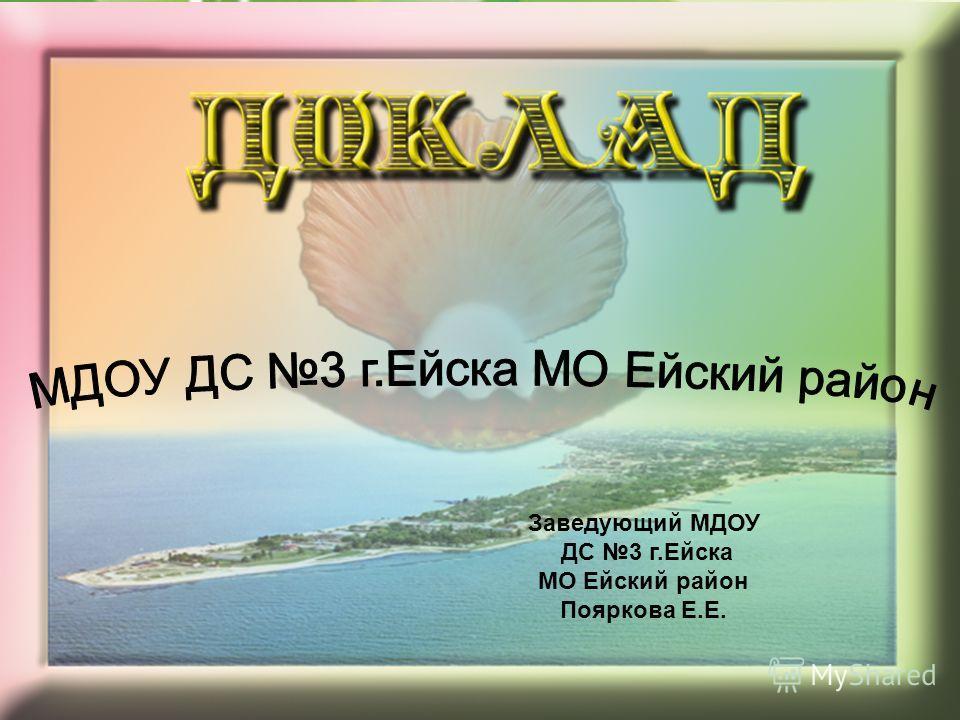 Заведующий МДОУ ДС 3 г.Ейска МО Ейский район Пояркова Е.Е.