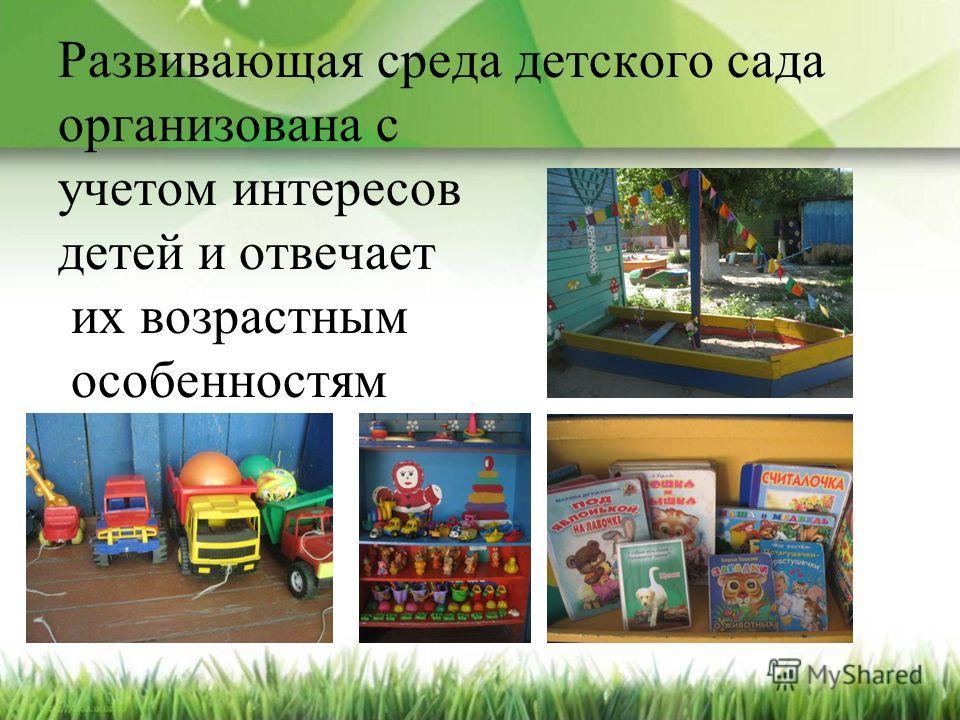 Развивающая среда детского сада организована с учетом интересов детей и отвечает их возрастным особенностям