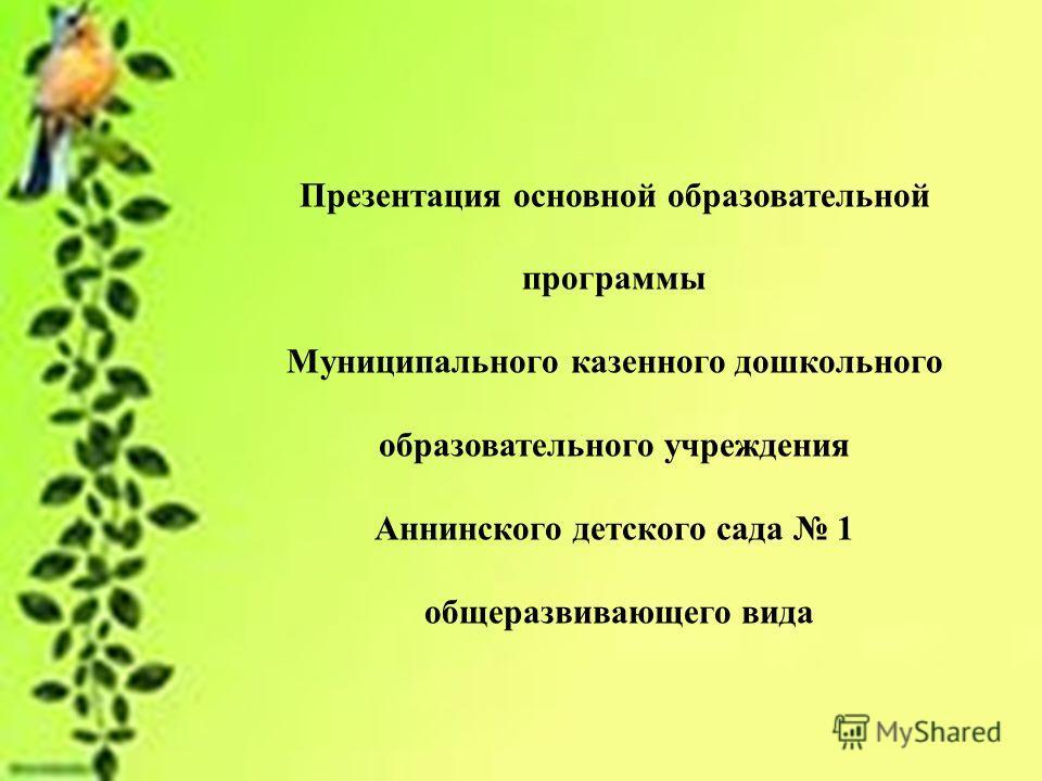 Презентация основной образовательной программы Муниципального казенного дошкольного образовательного учреждения Аннинского детского сада 1 общеразвивающего вида