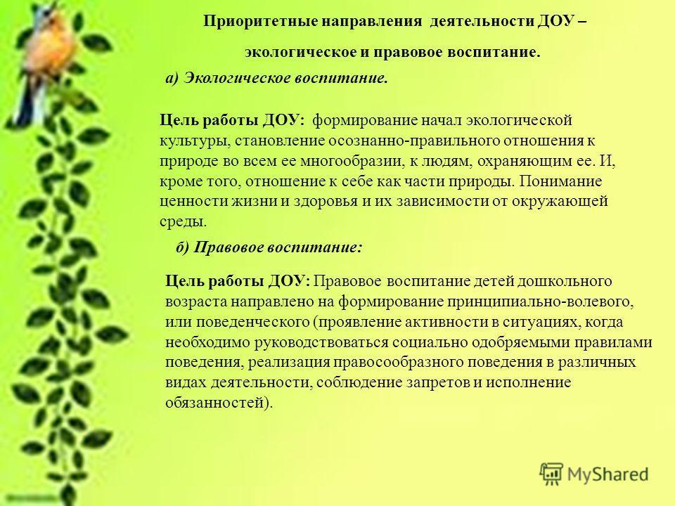 Приоритетные направления деятельности ДОУ – экологическое и правовое воспитание. а) Экологическое воспитание. Цель работы ДОУ: формирование начал экологической культуры, становление осознанно-правильного отношения к природе во всем ее многообразии, к