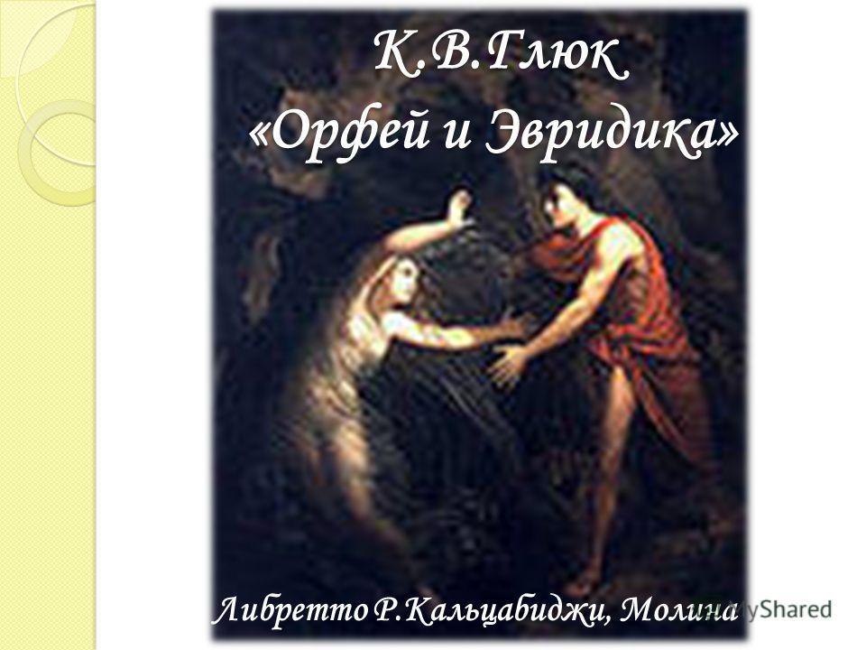 К.В.Глюк «Орфей и Эвридика» Либретто Р.Кальцабиджи, Молина