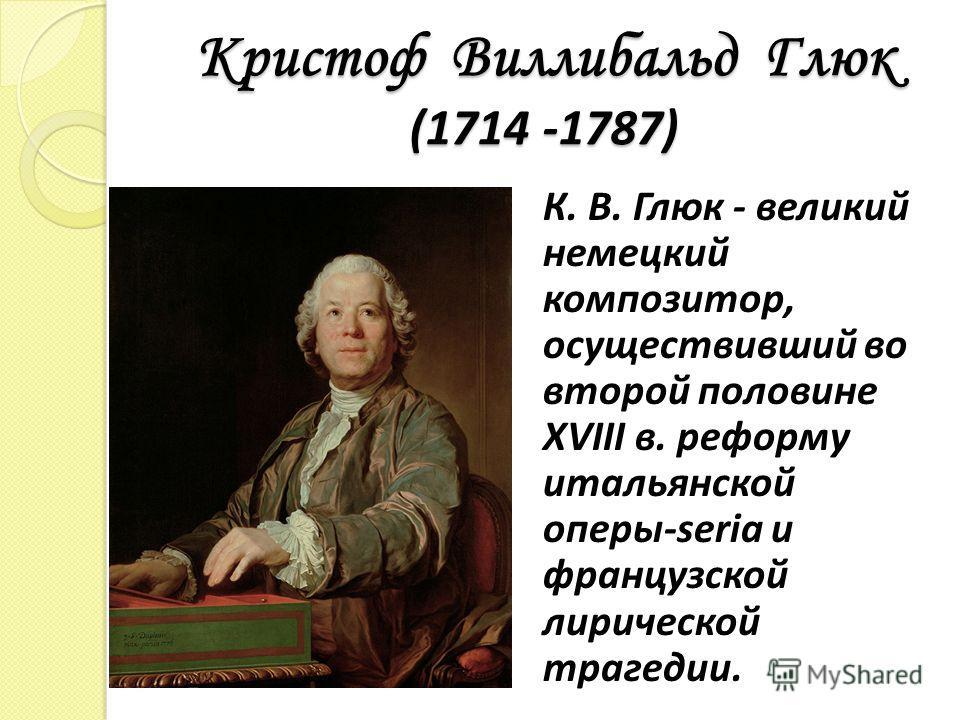 Кристоф Виллибальд Глюк (1714 -1787) К. В. Глюк - великий немецкий композитор, осуществивший во второй половине XVIII в. реформу итальянской оперы-seria и французской лирической трагедии.