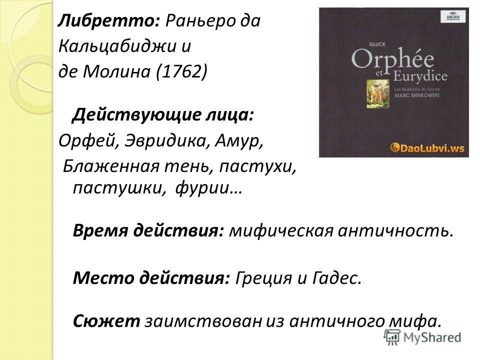 Либретто: Раньеро да Кальцабиджи и де Молина (1762) Действующие лица: Орфей, Эвридика, Амур, Блаженная тень, пастухи, пастушки, фурии… Время действия: мифическая античность. Место действия: Греция и Гадес. Сюжет заимствован из античного мифа.