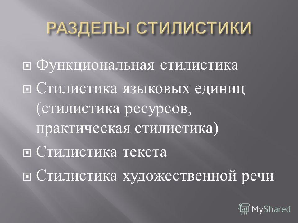 Функциональная стилистика Стилистика языковых единиц ( стилистика ресурсов, практическая стилистика ) Стилистика текста Стилистика художественной речи