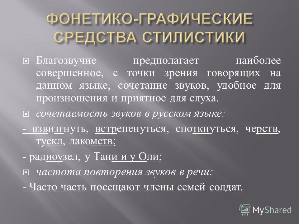 Благозвучие предполагает наиболее совершенное, с точки зрения говорящих на данном языке, сочетание звуков, удобное для произношения и приятное для слуха. сочетаемость звуков в русском языке : - взвизгнуть, встрепенуться, споткнуться, черств, тускл, л