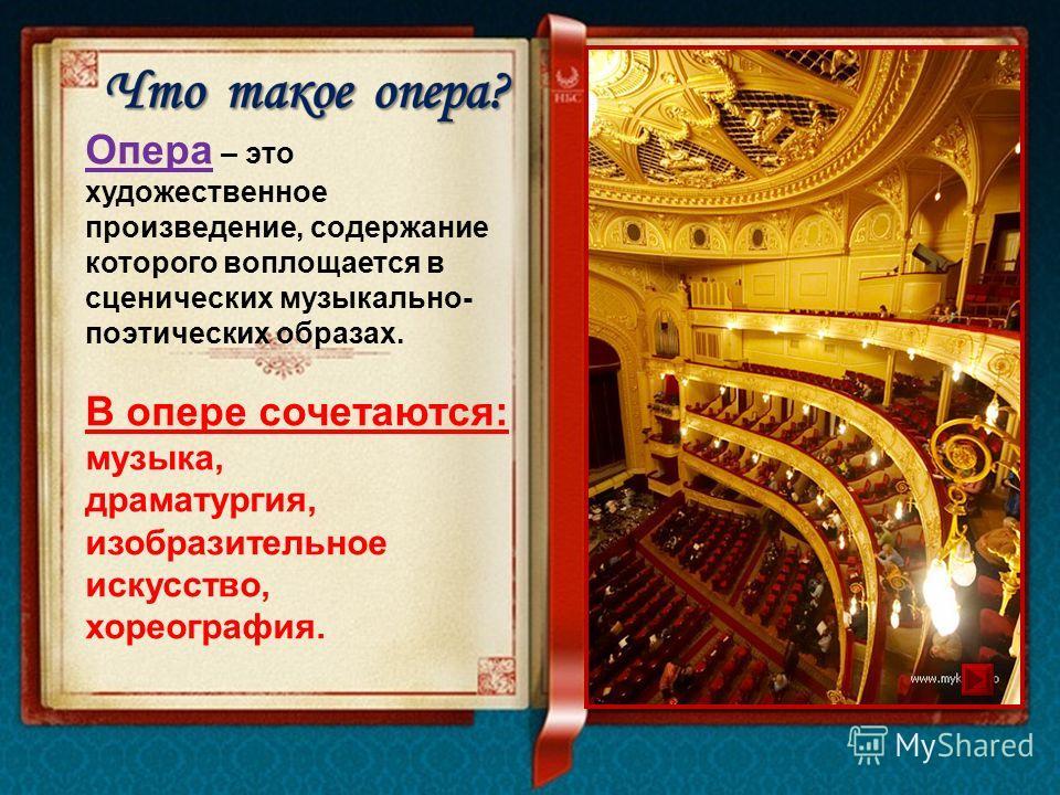 Опера – это художественное произведение, содержание которого воплощается в сценических музыкально- поэтических образах. В опере сочетаются: музыка, драматургия, изобразительное искусство, хореография.