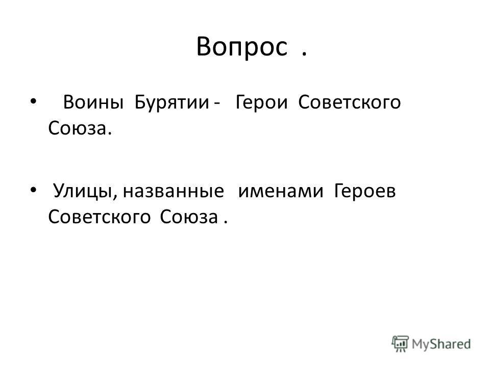 Вопрос. Воины Бурятии - Герои Советского Союза. Улицы, названные именами Героев Советского Союза.