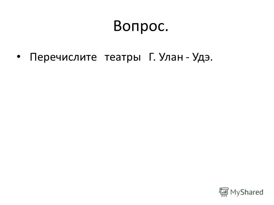 Вопрос. Перечислите театры Г. Улан - Удэ.
