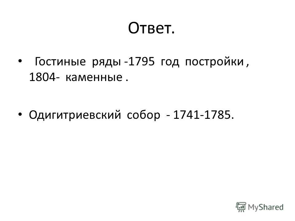 Ответ. Гостиные ряды -1795 год постройки, 1804- каменные. Одигитриевский собор - 1741-1785.