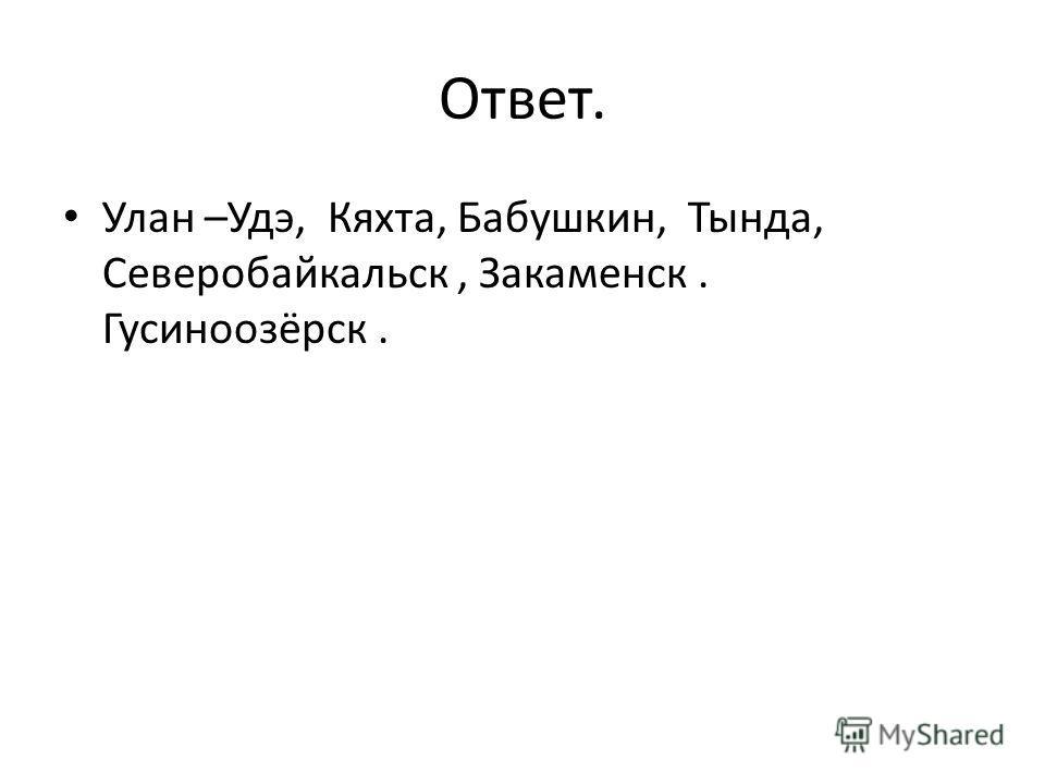 Ответ. Улан –Удэ, Кяхта, Бабушкин, Тында, Северобайкальск, Закаменск. Гусиноозёрск.