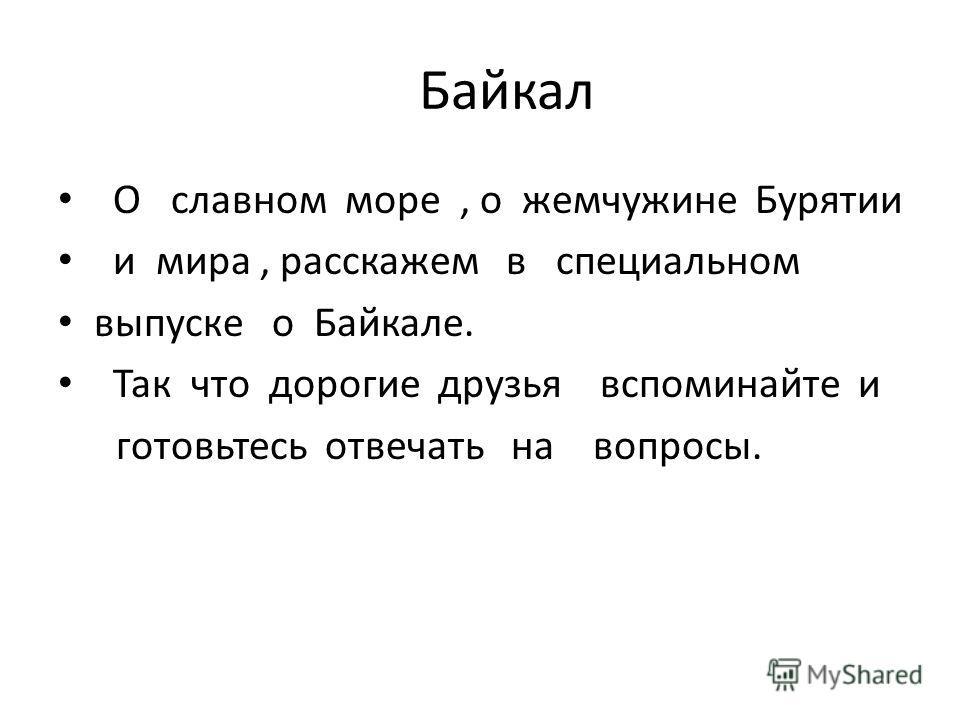 Байкал О славном море, о жемчужине Бурятии и мира, расскажем в специальном выпуске о Байкале. Так что дорогие друзья вспоминайте и готовьтесь отвечать на вопросы.