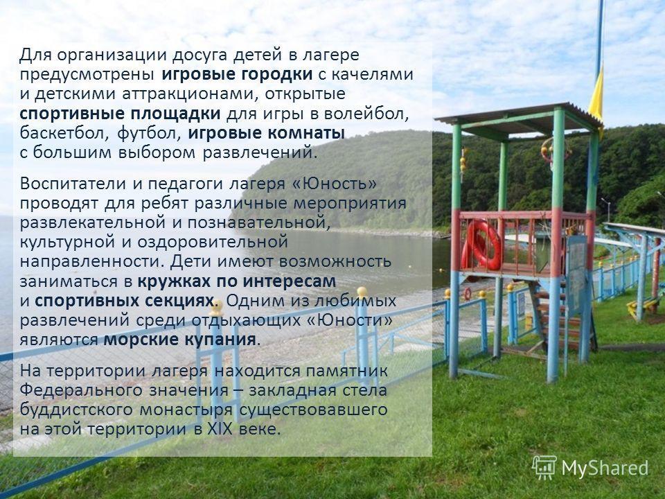 Для организации досуга детей в лагере предусмотрены игровые городки с качелями и детскими аттракционами, открытые спортивные площадки для игры в волейбол, баскетбол, футбол, игровые комнаты с большим выбором развлечений. Воспитатели и педагоги лагеря