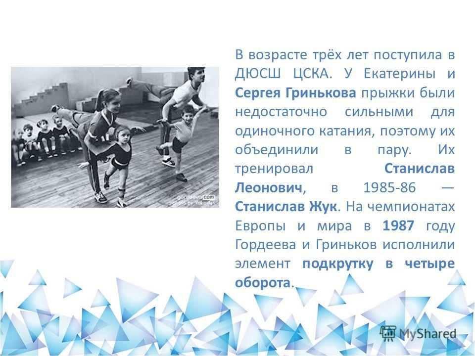В возрасте трёх лет поступила в ДЮСШ ЦСКА. У Екатерины и Сергея Гринькова прыжки были недостаточно сильными для одиночного катания, поэтому их объединили в пару. Их тренировал Станислав Леонович, в 1985-86 Станислав Жук. На чемпионатах Европы и мира