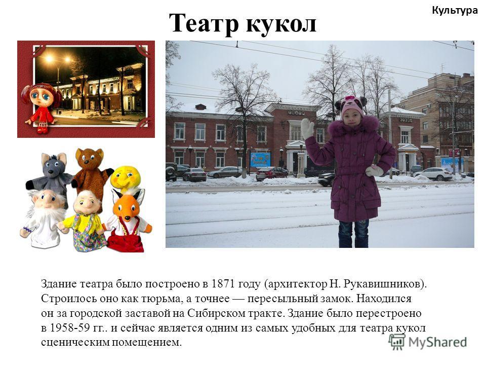 Театр кукол Культура Здание театра было построено в 1871 году (архитектор Н. Рукавишников). Строилось оно как тюрьма, а точнее пересыльный замок. Находился он за городской заставой на Сибирском тракте. Здание было перестроено в 1958-59 гг.. и сейчас