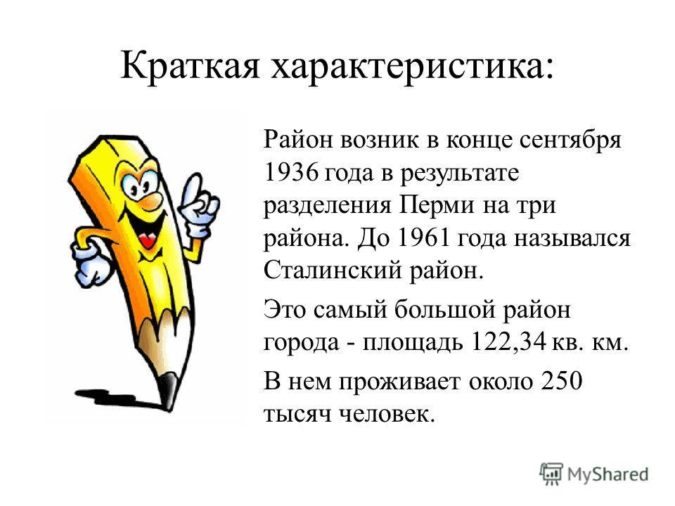 Краткая характеристика: -Район возник в конце сентября 1936 года в результате разделения Перми на три района. До 1961 года назывался Сталинский район. -Это самый большой район города - площадь 122,34 кв. км. -В нем проживает около 250 тысяч человек.