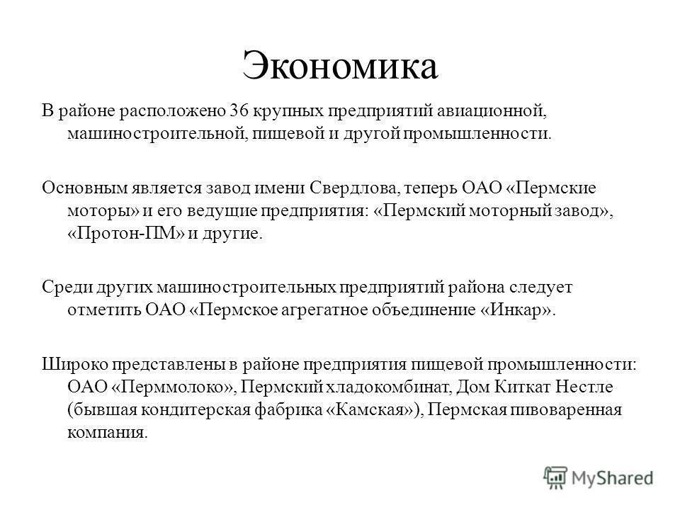 Экономика В районе расположено 36 крупных предприятий авиационной, машиностроительной, пищевой и другой промышленности. Основным является завод имени Свердлова, теперь ОАО «Пермские моторы» и его ведущие предприятия: «Пермский моторный завод», «Прото
