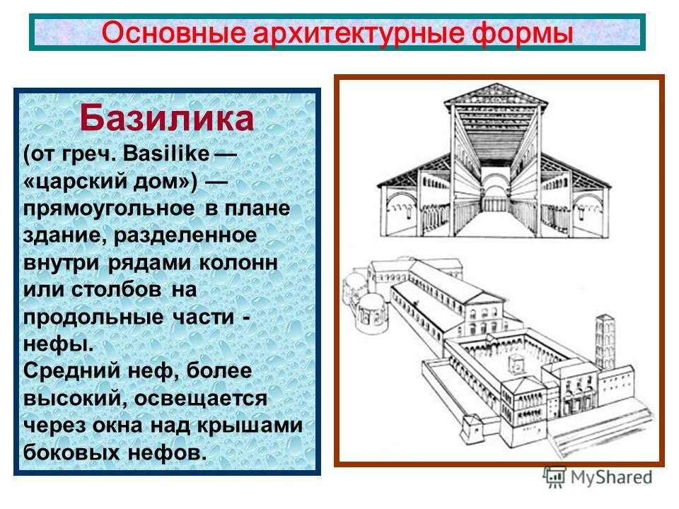 Базилика (от греч. Basilike «царский дом») прямоугольное в плане здание, разделенное внутри рядами колонн или столбов на продольные части - нефы. Средний неф, более высокий, освещается через окна над крышами боковых нефов. Основные архитектурные форм
