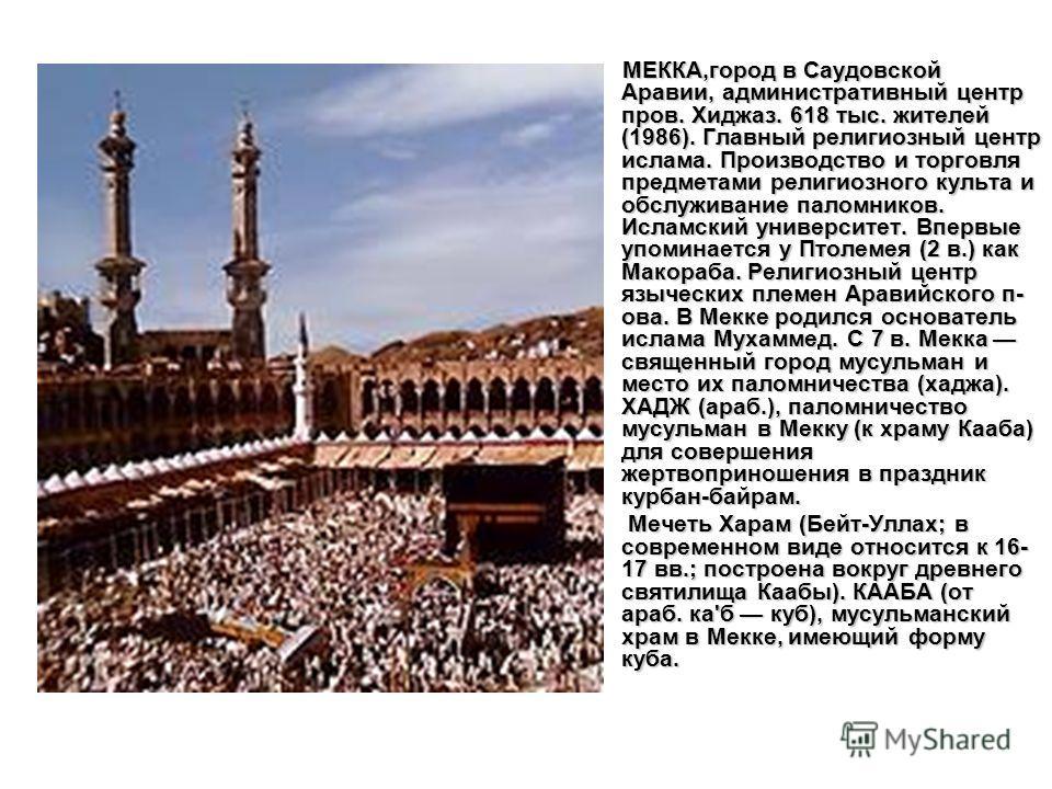 МЕККА,город в Саудовской Аравии, административный центр пров. Хиджаз. 618 тыс. жителей (1986). Главный религиозный центр ислама. Производство и торговля предметами религиозного культа и обслуживание паломников. Исламский университет. Впервые упоминае