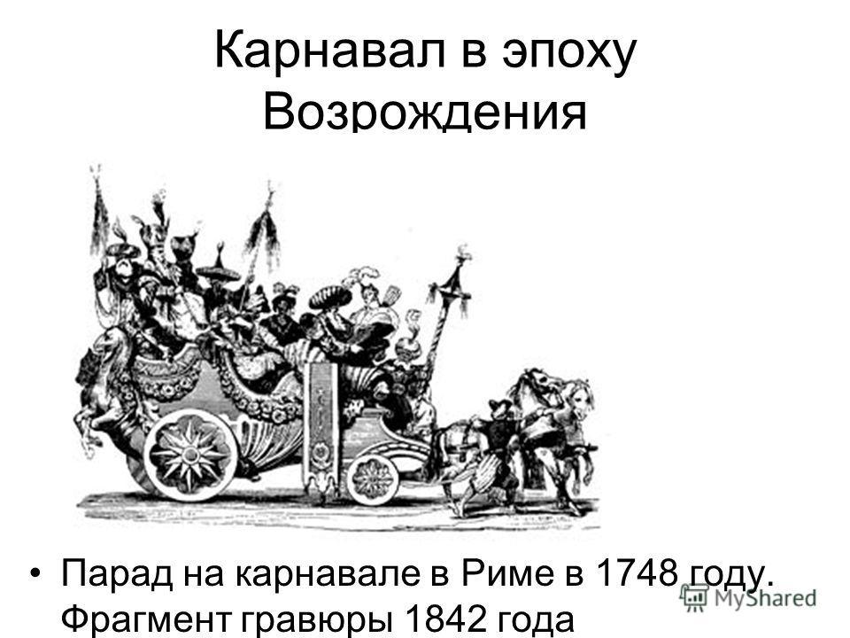 Карнавал в эпоху Возрождения Парад на карнавале в Риме в 1748 году. Фрагмент гравюры 1842 года