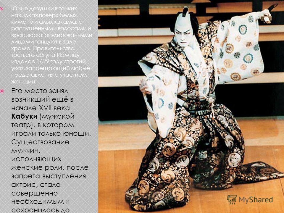 Юные девушки в тонких накидках поверх белых кимоно и алых хакама, с распущенными волосами и красиво загримированными лицами танцуют в зале храма. Правительство третьего сёгуна Иэмицу издало в 1629 году строгий указ, запрещающий любые представления с