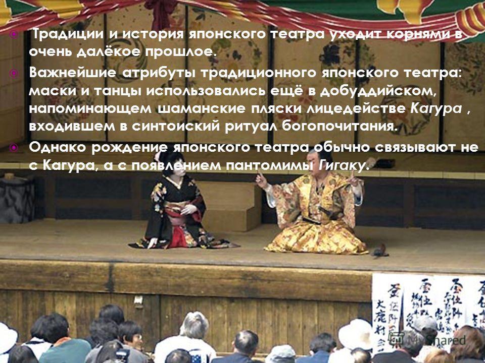 Традиции и история японского театра уходит корнями в очень далёкое прошлое. Важнейшие атрибуты традиционного японского театра: маски и танцы использовались ещё в добуддийском, напоминающем шаманские пляски лицедействе Кагура, входившем в синтоиский р