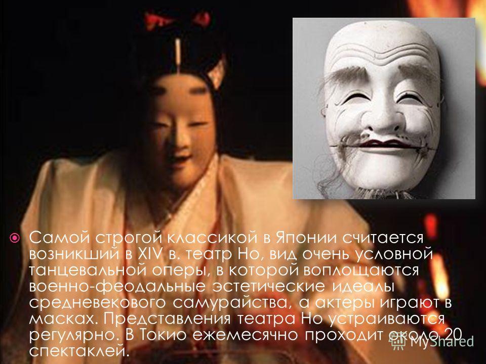 Самой строгой классикой в Японии считается возникший в XIV в. театр Но, вид очень условной танцевальной оперы, в которой воплощаются военно-феодальные эстетические идеалы средневекового самурайства, а актеры играют в масках. Представления театра Но у