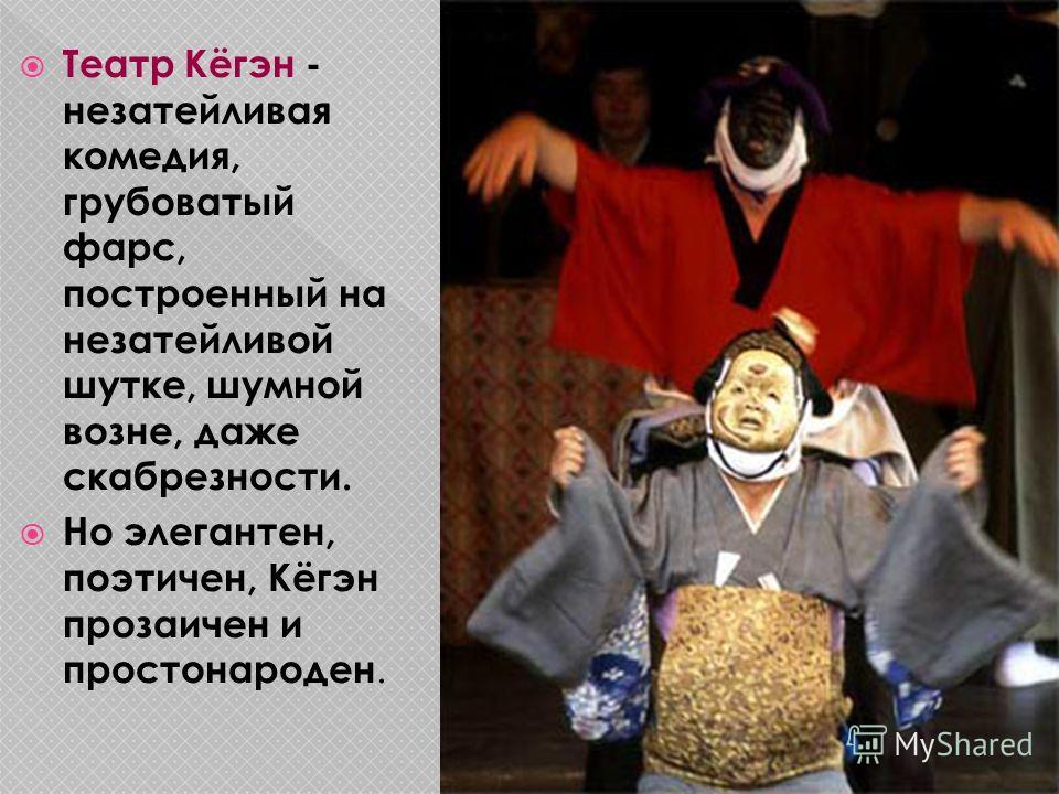 Театр Кёгэн - незатейливая комедия, грубоватый фарс, построенный на незатейливой шутке, шумной возне, даже скабрезности. Но элегантен, поэтичен, Кёгэн прозаичен и простонароден.