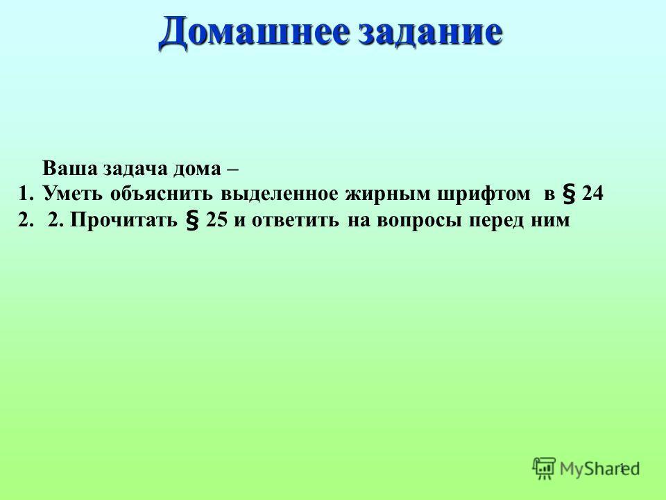 1 Домашнее задание Ваша задача дома – 1. Уметь объяснить выделенное жирным шрифтом в § 24 2. 2. Прочитать § 25 и ответить на вопросы перед ним