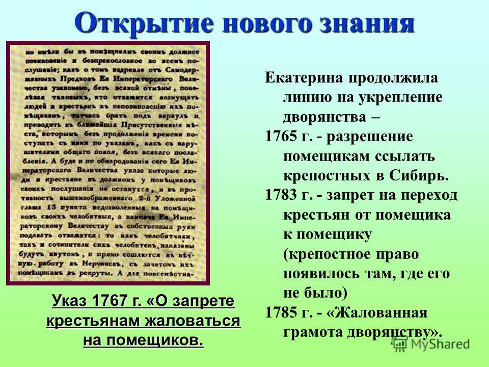 Екатерина продолжила линию на укрепление дворянства – 1765 г. - разрешение помещикам ссылать крепостных в Сибирь. 1783 г. - запрет на переход крестьян от помещика к помещику (крепостное право появилось там, где его не было) 1785 г. - «Жалованная грам