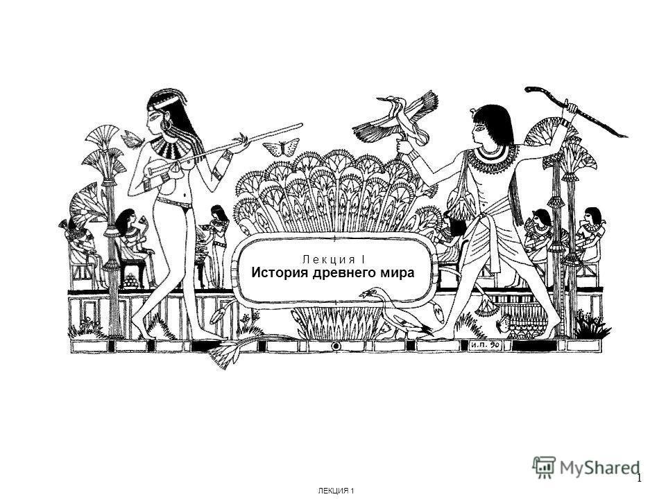 Л е к ц и я I История древнего мира 1 ЛЕКЦИЯ 1