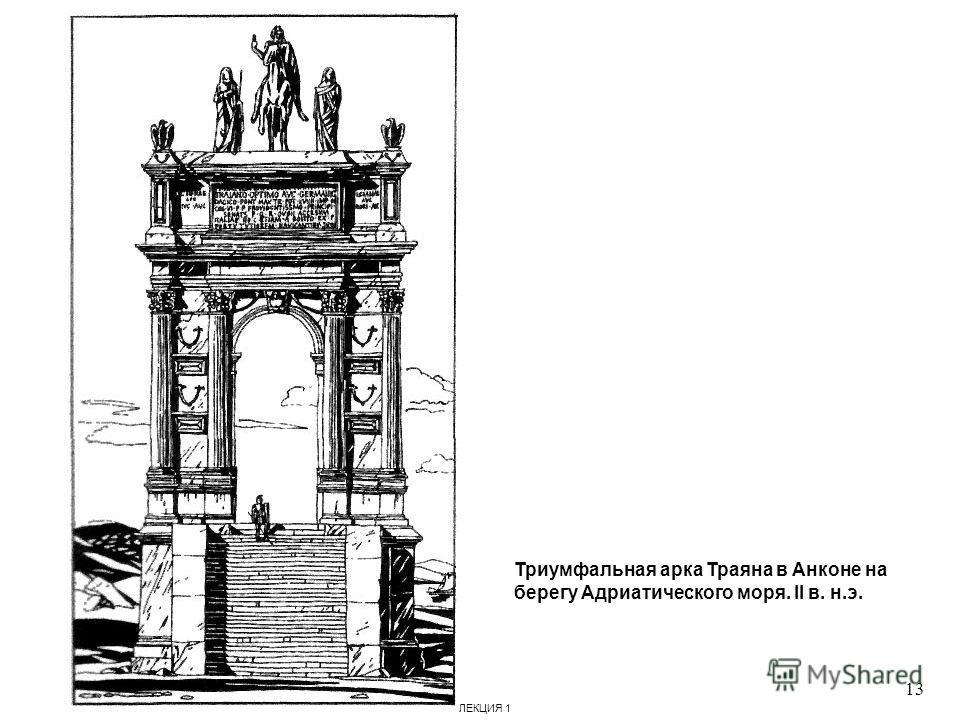 Триумфальная арка Траяна в Анконе на берегу Адриатического моря. II в. н.э. 13 ЛЕКЦИЯ 1