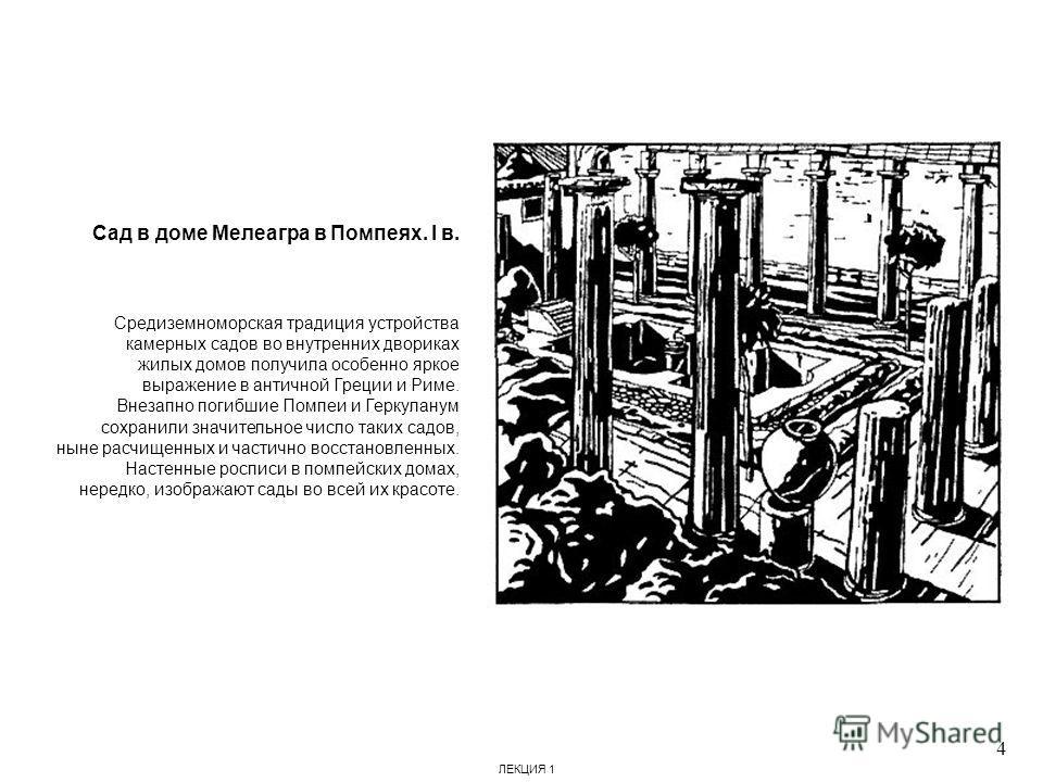 Сад в доме Мелеагра в Помпеях. I в. Средиземноморская традиция устройства камерных садов во внутренних двориках жилых домов получила особенно яркое выражение в античной Греции и Риме. Внезапно погибшие Помпеи и Геркуланум сохранили значительное число