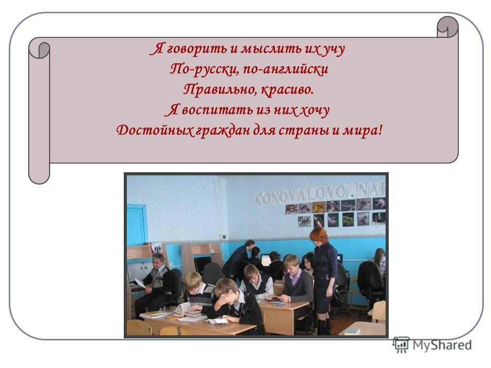 Я говорить и мыслить их учу По-русски, по-английски Правильно, красиво. Я воспитать из них хочу Достойных граждан для страны и мира!