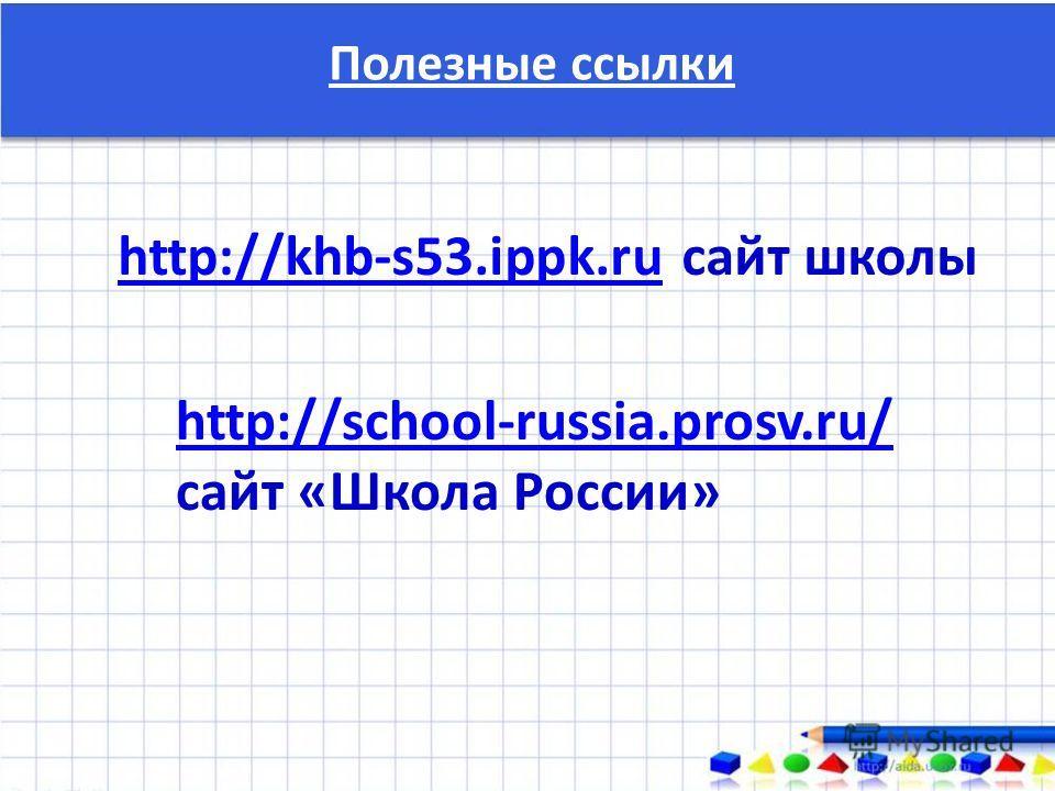 Полезные ссылки http://khb-s53.ippk.ruhttp://khb-s53.ippk.ru сайт школы http://school-russia.prosv.ru/ сайт «Школа России»