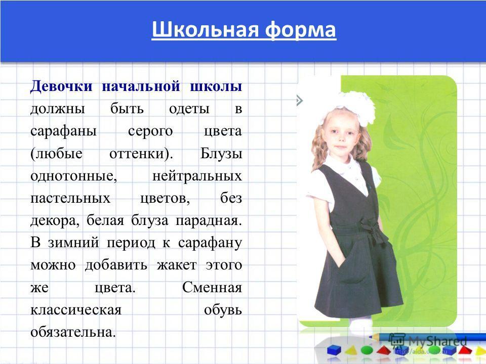 Школьная форма Девочки начальной школы должны быть одеты в сарафаны серого цвета (любые оттенки). Блузы однотонные, нейтральных пастельных цветов, без декора, белая блуза парадная. В зимний период к сарафану можно добавить жакет этого же цвета. Сменн