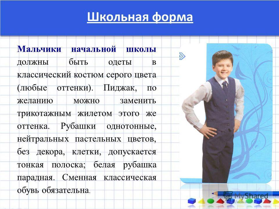 Школьная форма Мальчики начальной школы должны быть одеты в классический костюм серого цвета (любые оттенки). Пиджак, по желанию можно заменить трикотажным жилетом этого же оттенка. Рубашки однотонные, нейтральных пастельных цветов, без декора, клетк