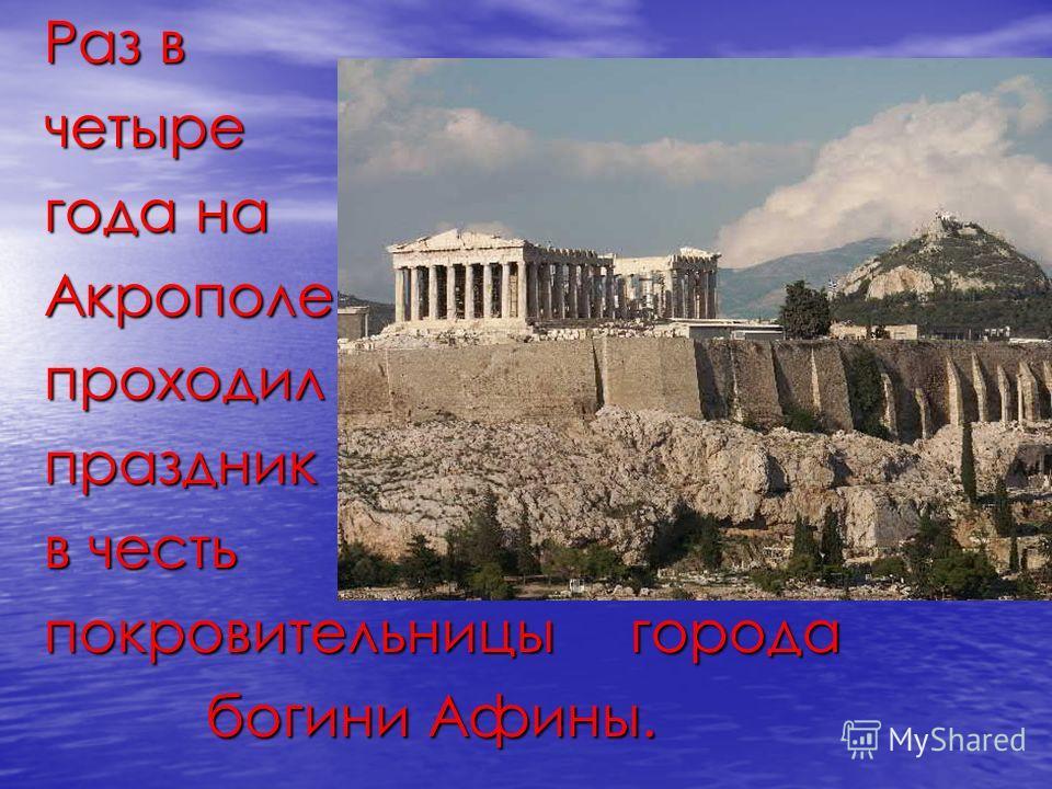 Раз в четыре года на Акрополепроходилпраздник в честь покровительницы города богини Афины. богини Афины.