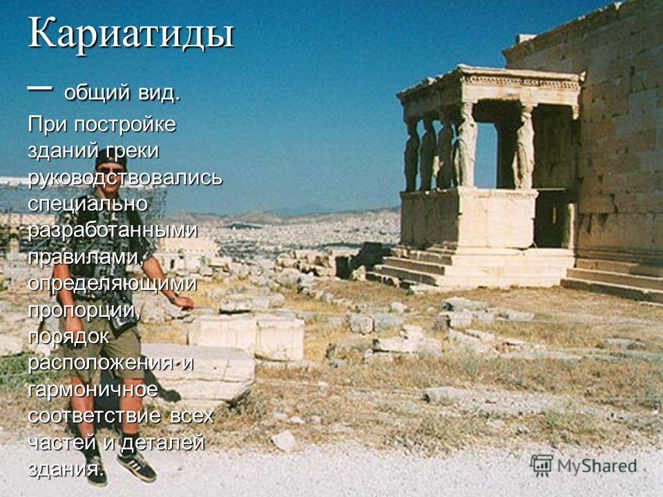 Кариатиды – общий вид. При постройке зданий греки руководствовались специально разработанными правилами, определяющими пропорции, порядок расположения и гармоничное соответствие всех частей и деталей здания.