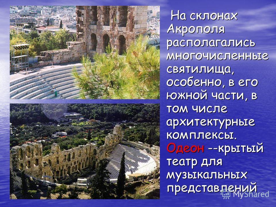 На склонах Акрополя располагались многочисленные святилища, особенно, в его южной части, в том числе архитектурные комплексы. Одеон --крытый театр для музыкальных представлений