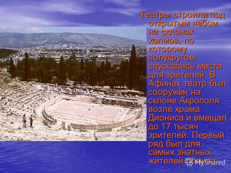 Театры строили под открытым небом на склонах холмов, по которому полукругом спускались места для зрителей. В Афинах театр был сооружён на склоне Акрополя возле храма Диониса и вмещал до 17 тысяч зрителей. Первый ряд был для самых знатных жителей поли