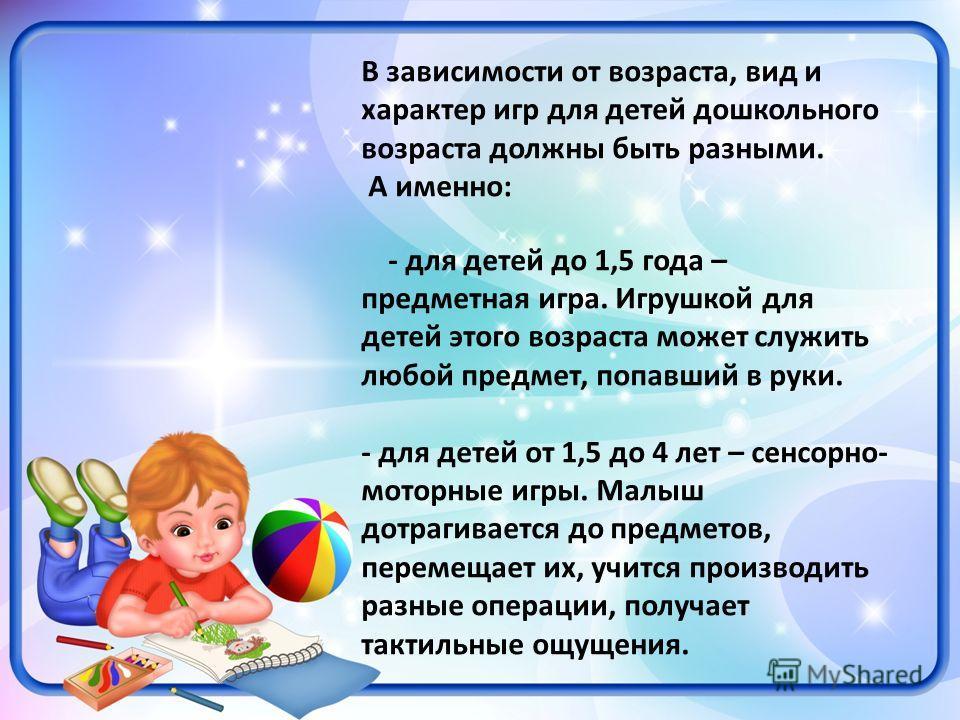 В зависимости от возраста, вид и характер игр для детей дошкольного возраста должны быть разными. А именно: - для детей до 1,5 года – предметная игра. Игрушкой для детей этого возраста может служить любой предмет, попавший в руки. - для детей от 1,5