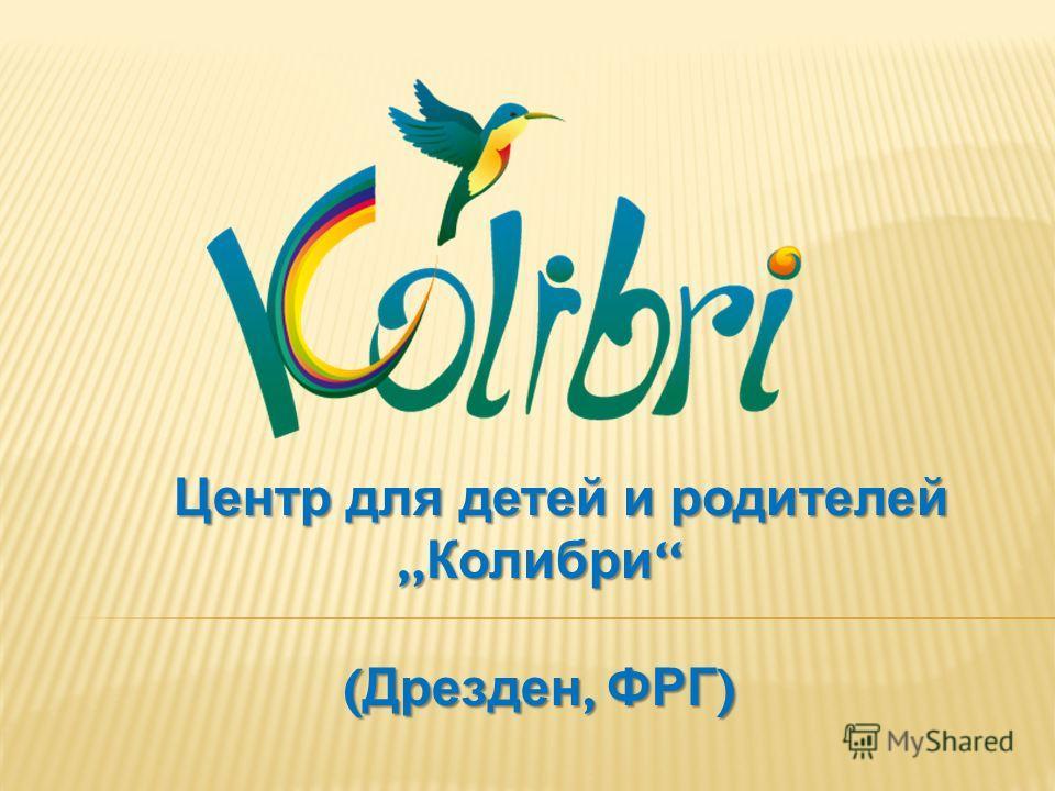 Центр для детей и родителей Колибри Центр для детей и родителей Колибри ( Дрезден, ФРГ )