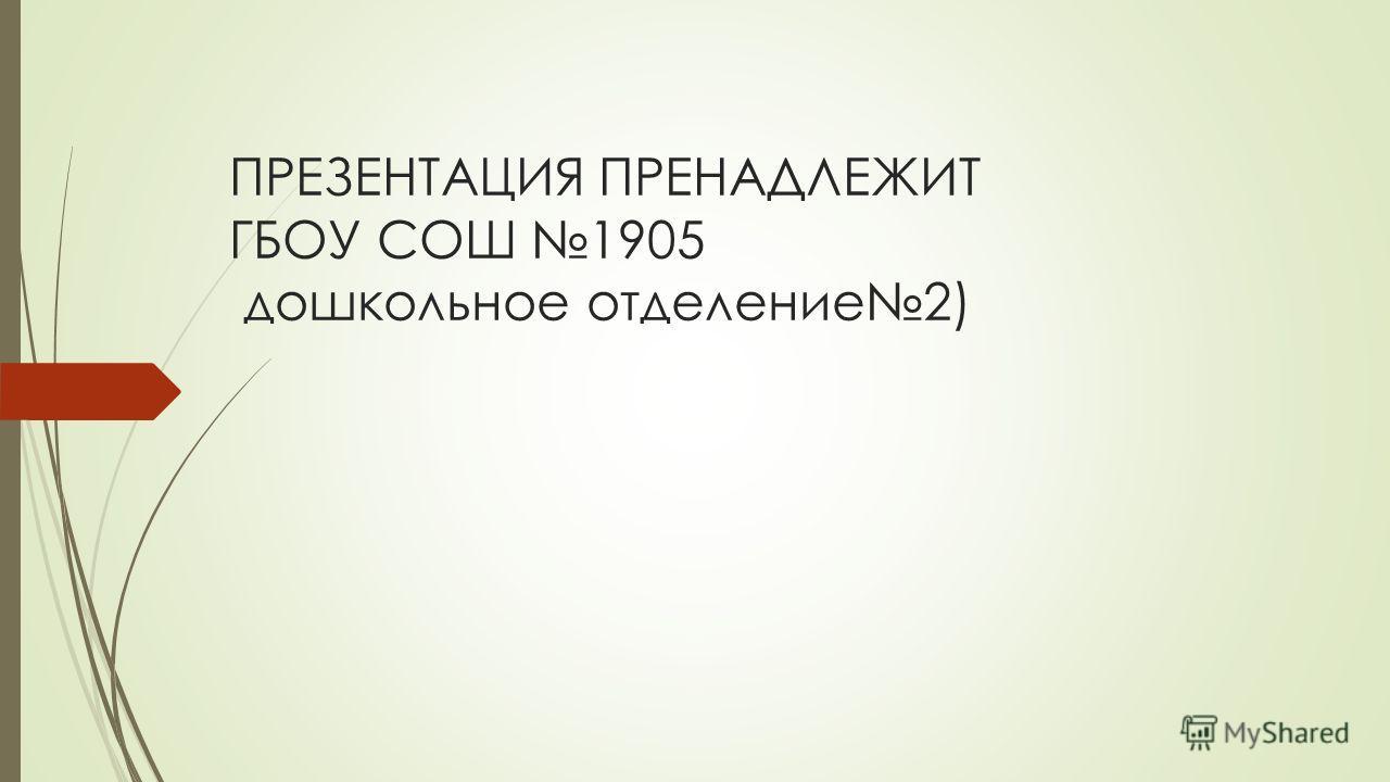ПРЕЗЕНТАЦИЯ ПРЕНАДЛЕЖИТ ГБОУ СОШ 1905 дошкольное отделение 2)