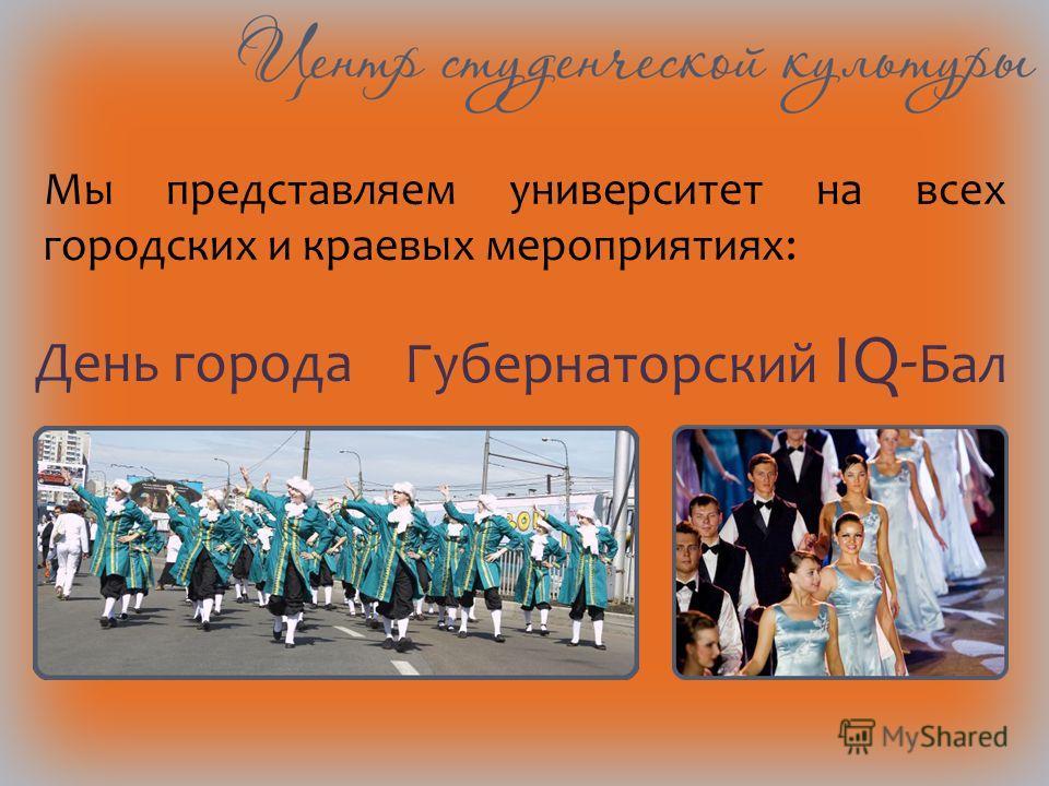Мы представляем университет на всех городских и краевых мероприятиях: День города Губернаторский IQ- Бал