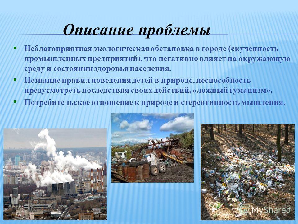 Описание проблемы Неблагоприятная экологическая обстановка в городе (скученность промышленных предприятий), что негативно влияет на окружающую среду и состоянии здоровья населения. Незнание правил поведения детей в природе, неспособность предусмотрет