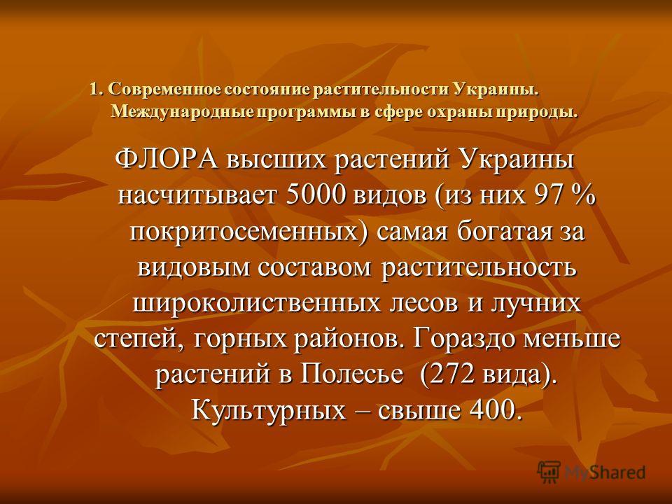 1. Современное состояние растительности Украины. Международные программы в сфере охраны природы. ФЛОРА высших растений Украины насчитывает 5000 видов (из них 97 % покритосеменных) самая богатая за видовым составом растительность широколиственных лесо